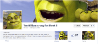 Shrek, Target, and Tumblr: Ten Billion strong for Shrek 5  97 likes 1 talking about this  v Liked Message *  We are people who are tired of waiting for the saga to continue. Join hands my  brothers and sisters and demand justice! A Shrek 5 must be made and we will settle  for nothing less. Ogres ARE like onions.  97  About  Photos  Likes  Events bellsprouts:  give your support please we can do this
