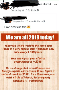 Friends, Chinese, and Today: ten shared .  Yesterday at 10:54 PM.  September 26 at 8:44 AM  How bizarre is this  We are all 2018 today!  Today the whole world is the same age!  Today is a very special day. It happens only  once every 1,000 years.  Your age +your year of birth,  every person is 2018.  Its so strange that even Chinese and  foreign experts cant explain it! You figure it  out and see if its 2018. It's a thousand-year  wait! Circle of friends, let everybody  calculate it!