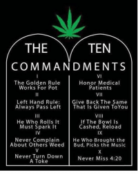 Memes, Music, and Golden Rule: TEN  THE  COMMANDMENTS  VI  The Golden Rule  Honor Medical  Patients  Works For Pot  VII  Left Hand Rule  Give Back The Same  Always Pass Left  That Is Given ToYou  VIII  He Who Rolls It  If The Bowl Is  Cashed, Reload  Must Spark it  IV  IX  Never Complain  He Who Brought the  About Others Weed  Bud, Picks the Music  Never Turn Down  Never Miss 4:20  A Toke Yes 🙌