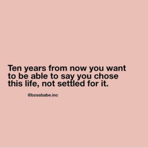 Life, You, and Now: Ten years from now you want  to be able to say you chose  this life, not settled for it.  @bossbabe.inc