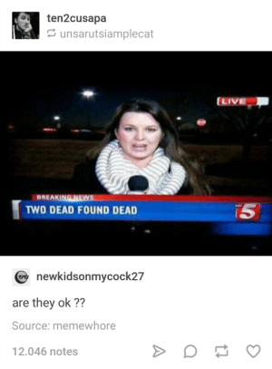 U ok m8: ten2cusapa  unsarutsiamplecat  BREAKING NEWS  TWO DEAD FOUND DEAD  T5  newkidsonmycock27  are they ok ??  Source: memewhore  12.046 notes U ok m8