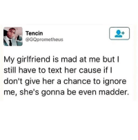 Text, Girlfriend, and Dank Memes: Tencin  GQprometheus  My girlfriend is mad at me but I  still have to text her cause if I  don't give her a chance to ignore  me, she's gonna be even madder.
