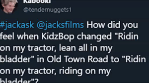 "mysticalcoffeequeen: afacelesschampion: The Kidz Bop cover of Old Town Road will break you. Kids Bop what is you doin? : @tendernuggets1  #jackask @jacksfilms How did you  feel when KidzBop changed ""Ridin  on my tractor, lean all in my  bladder"" in Old Town Road to ""Ridin  on my tractor, riding on my  hladder""? mysticalcoffeequeen: afacelesschampion: The Kidz Bop cover of Old Town Road will break you. Kids Bop what is you doin?"