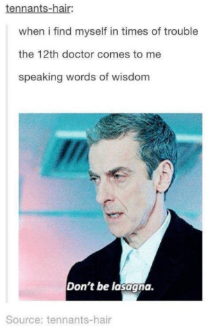 Doctor, Hair, and Lasagna: tennants-hair:  when i find myself in times of trouble  the 12th doctor comes to me  speaking words of wisdom  Don't be lasagna.  Source: tennants-hair Words of wisdom