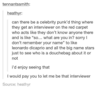 """Dank, 🤖, and Red: tennantssmith  heathyr:  can there be a celebrity punk'd thing where  they get an interviewer on the red carpet  who acts like they don't know anyone there  and is like """"so... what are you in? sorry l  don't remember your name"""" to like  leonardo dicaprio and all the big name stars  just to see who is a douchebag about it or  not  i'd enjoy seeing that  I would pay you to let me be that interviewer  Source: heathyr"""