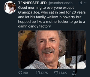 Grandpa Joe aint shit: TENNESSEE JED @cumberlandb... 1d  Good morning to everyone except  Grandpa Joe, who sat in bed for 20 years  and let his family wallow in poverty but  hopped up like a motherfucker to go to a  damn candy factory  190 t0 17.7K 63.6K Grandpa Joe aint shit