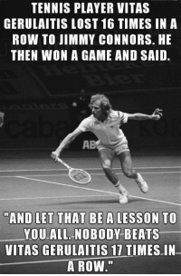 "Vitas knows the secret to life: TENNIS PLAYER VITAS  GERULAITIS LOST 16 TIMES IN A  ROW TO JIMMY CONNORS. HE  THEN WON A GAME AND SAID.  AB  ""AND LET THAT BEA LESSON TO  YOU ALL NOBODY BEATS  VITAS GERULAITİS 17 TIMES-IN-  A ROW"" Vitas knows the secret to life"