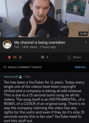 Someone should fo something about this (Couldn't find OC) via /r/memes https://ift.tt/2MWvPdp: TEO  13:38  My channel is being overtaken  Teo 142K views 2 hours ago  25  Share  4  SINGLE COMMENT THREAD  VIEW ALL  VenomzUK,  35m  Teo has been a YouTuber for 11 years. Today every  single one of his videos have been copyright  striked and a company is taking all add revenue.  This is due toa 15 second outro song on all his  videos. The song itself is an INSTRUMENTAL, of a  REMIX, of a COVER of an original song. There's no  way the company claiming the video has any  rights for the outro and even if they do it's only 15  seconds surely this is fair use? YouTube need to  sort this stuff out. Someone should fo something about this (Couldn't find OC) via /r/memes https://ift.tt/2MWvPdp