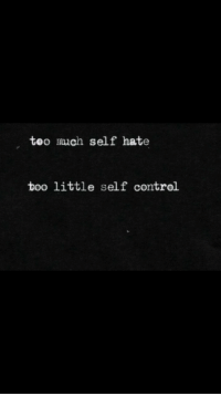 Control, Self Control, and Hate: teo much self hate  too little self control