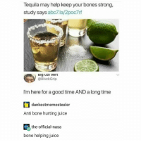 Bones, Juice, and Nasa: Tequila may help keep your bones strong,  study says abc7.la/2poc7rf  Big UzI vert  @BlvckGrip  I'm here for a good time AND a long time  dankestmemestealer  Anti bone hurting juice  the-official-nasa  bone helping juice nice