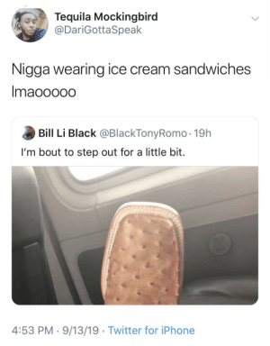 bout: Tequila Mockingbird  @DariGottaSpeak  Nigga wearing ice cream sandwiches  Imaooo0o  Bill Li Black @BlackTonyRomo · 19h  I'm bout to step out for a little bit.  4:53 PM · 9/13/19 · Twitter for iPhone