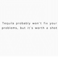 Tequila: Tequila probably won't fix your  problems, but it's worth a shot