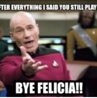 bye felicia: TER EVERYTHING ISAID YOU STILL PLAY  BYE FELICIA!!
