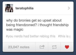 Bronies: teratophilia  why do bronies get so upset about  being friendzoned? i thought friendship  was magic  #you nerds had better reblog this #this is (  23,047 notes Bronies
