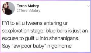 "Blue Balls, Sex, and Shenanigans: Teren Mabry  @TerenMabry  FYI to all u tweens entering ur  sexploration stage: blue balls is just an  excuse to guilt u into shenanigans.  Say ""aw poor baby"" n go home doubletwoseven: wynterroseskye:  byzantium-glytch: THIS!!!!!!!!!!!!!!!!!  And for the boys, no not wanting it doesn't make you gay, less of a man, or anything to that effect, you're allowed to say no too, and when she says ""am I just not hot enoughy for you"" that is an attempt to guilt you into sex.   Reblogging for IMPORTANT addition. You are allowed to only sleep with people you like  WHEN you want to. Don't let anyone else tell you different, ever."