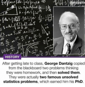 Dank, Memes, and Target: terent  Xl  HISTORY  After getting late to class, George Dantzig copied  from the blackboard two problems thinking  they were homework, and then solved them.  They were actually two famous unsolved  statistics problems, which earned him his PhD. One smart boy by TheHuntingMaster MORE MEMES