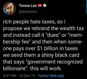 "It's worth a shot at this point: Teresa Lee =  @leresatee  rich people hate taxes, so i  propose we rebrand the wealth tax  and instead call it ""dues"" or ""mem-  bership fee"" and then when some-  one pays over $1 billion in taxes  we send them a shiny black card  that says ""government recognized  billionaire"". this will work.  4:41 PM 15 Dec 19 Twitter Web App It's worth a shot at this point"