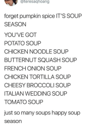 Chicken, Happy, and Onion: @teresaghoang  forget pumpkin spice IT'S SOUP  SEASON  YOU'VE GOT  POTATO SOUP  CHICKEN NOODLE SOUP  BUTTERNUT SQUASH SOUP  FRENCH ONION SOUP  CHICKEN TORTILLA SOUP  CHEESY BROCCOLI SOUP  ITALIAN WEDDING SOUP  TOMATO SOUP  just so many soups happy soup  season