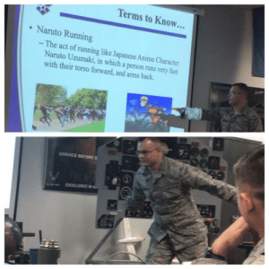 Actual Air Force Brief My Cousin Had to Sit Through: Terms to Know...  Naruto Running  - The act of running like Japanese Anime Character  Naruto Uzumaki, in which a person runs very fast  with their torso forward, and arms back.  INTEGRITY  SERVICE BEFORES  EXCELLENCE IN AL Actual Air Force Brief My Cousin Had to Sit Through