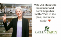 "Jill: terone  mlnun  history pu.  Vote Jill Stein this  November and  don't forget her  eideas f  motto ""Two in the  US to  pink, one in the  stink  GREEN  PARTY"