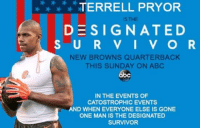 New to ABC....: TERRELL PRYOR  DESIGNATED  S U R V I V O R  NEW BROWNS QUARTERBACK  THIS SUNDAY ON ABC  IN THE EVENTS OF  CATOSTROPHIC EVENTS  D WHEN EVERYONE ELSE IS GONE  ONE MAN IS THE DESIGNATED  SURVIVOR New to ABC....