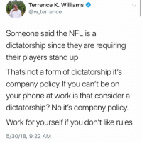 (GC): Terrence K. Williams  @w terrence  Someone said the NFL is a  dictatorship since they are requiring  their players stand up  Thats not a form of dictatorship it's  company policy. If you can't be on  your phone at work is that consider a  dictatorship? No it's company policy.  Work for yourself if you don't like rules  5/30/18, 9:22 AM (GC)