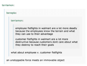Goals, Walmart, and Can: terriamon:  benepla:  terriamon:  employee fistfights in walmart are a lot more deadly  because the employees know the terrain and what  they can use to their advantage  customer fistfights in walmart are a lot more  destructive because customers dont care about what  they destroy to reach their goals  what about employee v. customer fistfights  an unstoppable force meets an immovable object Walmart Fistfights