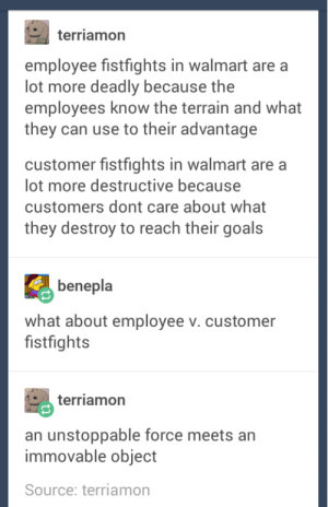Goals, Omg, and Tumblr: terriamorn  employee fistfights in walmart are a  lot more deadly because the  employees know the terrain and what  they can use to their advantage  customer fistfights in walmart are a  lot more destructive because  customers dont care about what  they destroy to reach their goals  benepla  what about employee v. customer  fistfights  terriamon  an unstoppable force meets an  immovable object  Source: terriamon walmart fightsomg-humor.tumblr.com