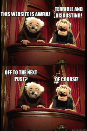 """Tumblr, Blog, and Http: TERRIBLE ANED  THIS WEBSITE IS AWFUL! DISGUSTING!  OFF TO THE NEXT  POSTA  OF COURSE!  quickmeme.com awesomacious:  Or """"Previous"""" for many of you."""