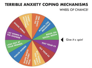 Friends, Reddit, and Sex: TERRIBLE ANXIETY COPING MECHANISMS  WHEEL OF CHANCE!  SHAME SPIRAL  ACOHOL FOR  BREAKFAST  LAY DOWN IN  THE SHOWER  BINGE ON  SOCIAL MEDIA  Give it a spin!  LASH OUT AT  TEXT YOUR EX  YOUR FRIENDS  SEX YOUR EX  PERUSE WEBMD  TWEET  LITERALLY  ANYTHING  DO NOT  LEAVE BED  BUY THINGS  SHAKE SHACK  FOR EVERY  YOU DON'T  NEED  MEAL Just looking at this gives me anxiety