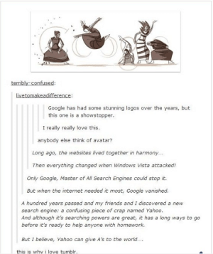 The Last Searchbenderomg-humor.tumblr.com: terribly-confused:  livetomakeadifference:  Google has had some stunning logos over the years, but  this one is a showstopper.  I really really love this.  anybody else think of avatar?  Long ago, the websites lived together in harmony...  Then everything changed when Windows Vista attacked!  Only Google, Master of All Search Engines could stop it.  But when the internet needed it most, Google vanished.  A hundred years passed and my friends and I discovered a new  search engine: a confusing piece of crap named Yahoo.  And although it's searching powers are great, it has a long ways to go  before it's ready to help anyone with homework.  But I believe, Yahoo can give A's to the world....  this is whv i love tumblr. The Last Searchbenderomg-humor.tumblr.com