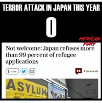 America, Feminism, and Friends: TERROR ATTACK IN JAPAN THIS YEAR  MERICAN  FURY  Not welcome: Japan refuses more  than 99 percent of refugee  applications  4 Comments  share  ASYLUM Japan ain't messin' @guns_are_fun_💐 - Follow my backup - 🇺🇸 @thesupremealice🇺🇸 ✨Tags your friends ✨ - - ❤️🇺🇸🙏🏻 politicians racist gop conservative republican liberal democrat libertarian Trump christian feminism atheism Sanders Clinton America patriot muslim bible religion quran lgbt government BLM abortion traditional capitalism makeamericagreatagain maga president