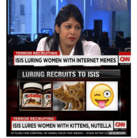 Internet: TERROR RECRUITING  ISIS LURING WOMEN WITH INTERNET MEMES  CNN  932 AM ET  LURING RECRUITS TO ISIS  nutella ny  TERROR RECRUITING  ISIS LURES woMEN wITH KITTENS, NUTELLA CAN  RATTLING FOR CONTROL OF DEBALTSEVE FOR WEEKS  EVEN AFTER CE NEWSROOM