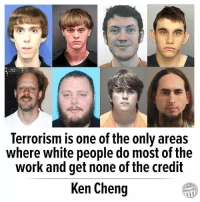 Ken, White People, and Work: Terrorism is one of the only areas  where white people do most of the  work and get none of the credit  Ken Cheng  Other98 -cinnamin