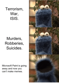 "Isis, Meme, and Memes: Terrorisnm  War  ISIS.  Murders,  Robberies,  Suicides.  Microsoft Paint is going  away and now you  can't make memes. <p>Meme template that I just made. Any potential in the market? via /r/MemeEconomy <a href=""http://ift.tt/2gZg0nw"">http://ift.tt/2gZg0nw</a></p>"