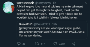 My man terry.: terry crews  A Marine gave it to me and told me my entertainment  helped him get through the toughest, most painful  events he had ever seen. I tried to give it back and he  wouldn't take it. I told him l'd wear it in his honor.  @terrycrews 6h  Comeo  Find  e  Diesel0351@Diesel0351 12h  @terrycrews why are you wearing an eagle, globe,  and anchor on your lapel? Just saw it on #AGT. Just a  Marine wondering.  L117  36  2,387 My man terry.