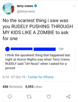 """Iphone, Saw, and Terry Crews: terry crews  Cooumop  @terrycrews  No the scariest thing i saw was  you RUDELY PUSHING THROUGH  MY KIDS LIKE A ZOMBIE to ask  for one  10h  I think the spookiest thing that happened last  night at Horror Nights was when Terry Crews  RUDELY said """"UH Nooo"""" when I asked for a  picture  6:14 07 Oct 19 Twitter for iPhone  436 Retweets 5,593 Likes Terry doesn't suffer fools"""