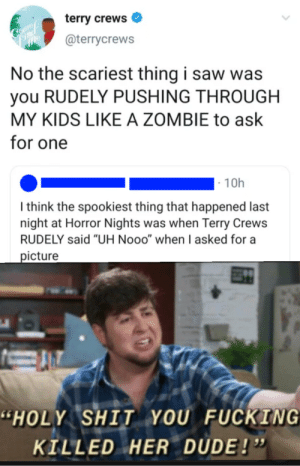 """Dude, Fucking, and Savage: terry crews  Coutep  Finc  Me  @terrycrews  No the scariest thing i saw was  you RUDELY PUSHING THROUGH  MY KIDS LIKE A ZOMBIE to ask  for one  10h  I think the spookiest thing that happened last  night at Horror Nights was when Terry Crews  RUDELY said """"UH Nooo"""" when I asked for a  picture  """"HOLY SHIT YOU FUCKING  KILLED HER DUDE!"""" Terry Crews is a savage."""