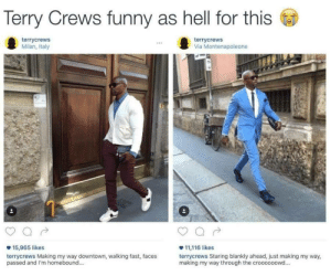 Funny As Hell: Terry Crews funny as hell for this  terrycrews  Milan, Italy  terrycrews  Via Montenapoleone  15,965 likes  terrycrews Making my way downtown, walking fast, faces  passed and I'm homebound..  11,116 likes  terrycrews Staring blankly ahead, just making my way,  making my way through the croooooowd...