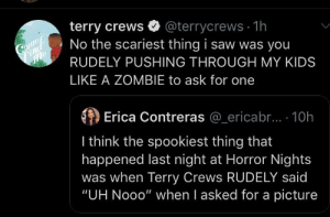 """Saw, Terry Crews, and Kids: terry crews  No the scariest thing i saw was you  @terrycrews 1h  Come  Pind  me  RUDELY PUSHING THROUGH MY KIDS  LIKE A ZOMBIE to ask for one  Erica Contreras @_ericabr.... 10h  I think the spookiest thing that  happened last night at Horror Nights  was when Terry Crews RUDELY said  """"UH Nooo"""" when I asked for a picture Cutting in line"""