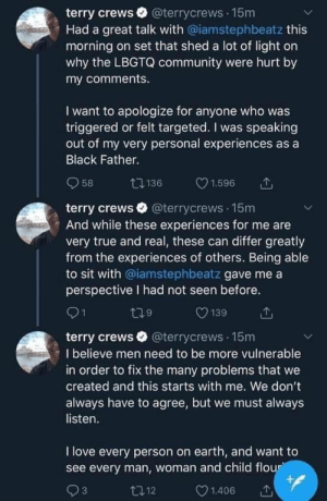 Terry Crews being honest and apologising regarding his comment about the LGBTQ community: terry crews @terrycrews .15m  Had a great talk with @iamstephbeatz this  morning on set that shed a lot of light on  why the LBGTQ community were hurt by  my comments.  I want to apologize for anyone who was  triggered or felt targeted. I was speaking  out of my very personal experiences as a  Black Father.  58 136 C 1.596  terry crews @terrycrews .15m  And while these experiences for me are  very true and real, these can differ greatly  from the experiences of others. Being able  to sit with @iamstephbeatz gave me a  perspective I had not seen before.  9  139  terry crews @terrycrews 15m  I believe men need to be more vulnerable  in order to fix the many problems that we  created and this starts with me. We don't  always have to agree, but we must always  listen.  I love every person on earth, and want to  see every man, woman and child flo  112  1.406 Terry Crews being honest and apologising regarding his comment about the LGBTQ community