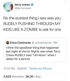 "Zombie: terry crews  @terrycrews  Come  mle  No the scariest thing i saw was you  RUDELY PUSHING THROUGH MY  KIDS LIKE A ZOMBIE to ask for one  Erica Contreras @_ericabrianne 19h  I think the spookiest thing that happened  last night at Horror Nights was when Terry  Crews RUDELY said ""UH Nooo"" when I  asked for a picture  11:14 PM 10/6/19 Twitter for iPhone  2,025 Retweets 26.2K Likes"