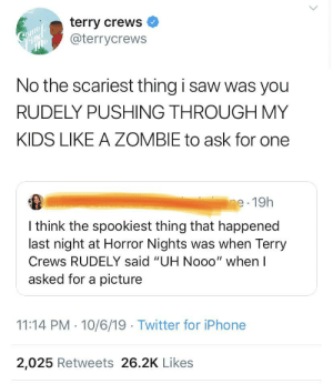 """Iphone, Saw, and Terry Crews: terry crews  @terrycrews  Coumep  Find  mle  No the scariest thing i saw was you  RUDELY PUSHING THROUGH MY  KIDS LIKE A ZOMBIE to ask for one  ine 19h  I think the spookiest thing that happened  last night at Horror Nights was when Terry  Crews RUDELY said """"UH Nooo"""" when I  asked for a picture  11:14 PM 10/6/19 Twitter for iPhone  2,025 Retweets 26.2K Likes Celebrities are people too"""