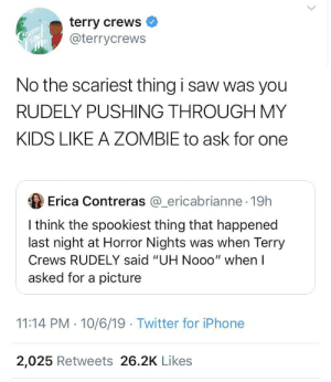 """Blackpeopletwitter, Funny, and Iphone: terry crews  @terrycrews  Gnd  mle  No the scariest thing i saw was you  RUDELY PUSHING THROUGH MY  KIDS LIKE A ZOMBIE to ask for one  Erica Contreras @_ericabrianne 19h  I think the spookiest thing that happened  last night at Horror Nights was when Terry  Crews RUDELY said """"UH Nooo"""" when I  asked for a picture  11:14 PM 10/6/19 Twitter for iPhone  2,025 Retweets 26.2K Likes Terry shutting it down"""