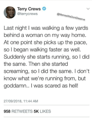 Actually OC :) by BiteOfLife MORE MEMES: Terry Crews  @terrycrews  @MemesWeDontDeserve  Last night I was walking a few yards  behind a woman on my way home.  At one point she picks up the pace,  so I began walking faster as well.  Suddenly she starts running, so l did  the same. Then she started  screaming, so I did the same. I don't  know what we're running from, but  goddamn.. I was scared as hell!  27/09/2018, 11:44 AM  958 RETWEETS 5K LIKES Actually OC :) by BiteOfLife MORE MEMES