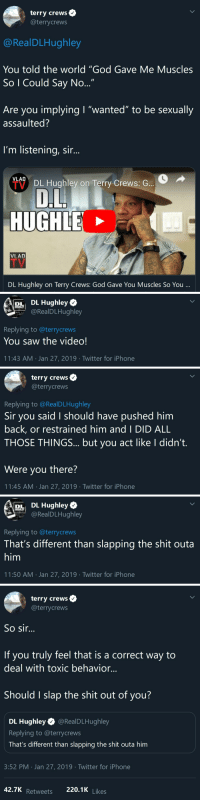 "niggazinmoscow:Ameeeeeen! Crews has been nothing but a class act.: terry crews  @terrycrews  @RealDLHughley  You told the world ""God Gave Me Muscles  So I Could Say No  Are you implying I ""wanted"" to be sexually  assaulted?  I'm listening, sir...  VLAD  DL Hughley on Terry Crews: G  HUGH  VLAD  DL Hughlev on Terry Crews: God Gave You Muscles So You   DL Hughley  RealDLHughley  Replying to @terrycrews  You saw the video!  11:43 AM Jan 27, 2019 Twitter for iPhone   terry crews  @terrycrews  Replying to @RealDLHughley  Sir you said I should have pushed him  back, or restrained him and I DID ALL  THOSE THINGS... but you act like I didn't.  Were you there?  11:45 AM Jan 27, 2019 Twitter for iPhone   RALE  r DL Hughley  @RealDLHughley  Replying to @terrycrews  That's different than slapping the shit outa  him  11:50 AM . Jan 27, 2019·Twitter for iPhone   terry crews  @terrycrews  So sir...  If you truly feel that is a correct way to  deal with toxic behavior...  Should I slap the shit out of you?  DL Hughley @RealDLHughley  Replying to @terrycrews  That's different than slapping the shit outa him  3:52 PM Jan 27, 2019 Twitter for iPhone  Retweets 220.1K niggazinmoscow:Ameeeeeen! Crews has been nothing but a class act."