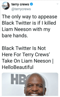 Black Twitter: terry crews  @terrycrews  The only way to appease  Black Twitter is if I killed  Liam Neeson with my  bare hands.  Black Twitter Is Not  Here For Terry Crews  Take On Liam Neeson |  HelloBeautiful