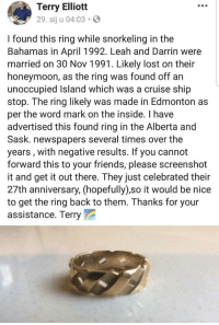 Friends, Honeymoon, and The Ring: Terry Elliott  29. sij u 04:03  I found this ring while snorkeling in the  Bahamas in April 1992. Leah and Darrin were  married on 30 Nov 1991. Likely lost on their  honeymoon, as the ring was found off an  unoccupied Island which was a cruise ship  stop. The ring likely was made in Edmonton as  per the word mark on the inside. I have  advertised this found ring in the Alberta and  Sask. newspapers several times over the  years, with negative results. If you cannot  forward this to your friends, please screenshot  it and get it out there. They just celebrated their  27th anniversary, (hopefully) so it would be nice  to get the ring back to them. Thanks for your  assistance. Terry Spread the word kind people