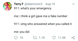 Maybe it was a blind date?: Terry F @daemonic3 Aug 14  911: what's your emergency  me: i think a girl gave me a fake number  911: omg who answered when you called it  me: you did  16  11.1K  11.4K Maybe it was a blind date?