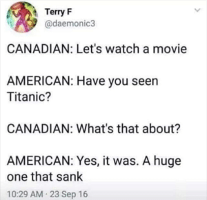 Titanic, American, and Movie: Terry F  @daemonic3  CANADIAN: Let's watch a movie  AMERICAN: Have you seen  Titanic?  CANADIAN: What's that about?  AMERICAN: Yes, it was. A huge  one that sank  10:29 AM 23 Sep 16